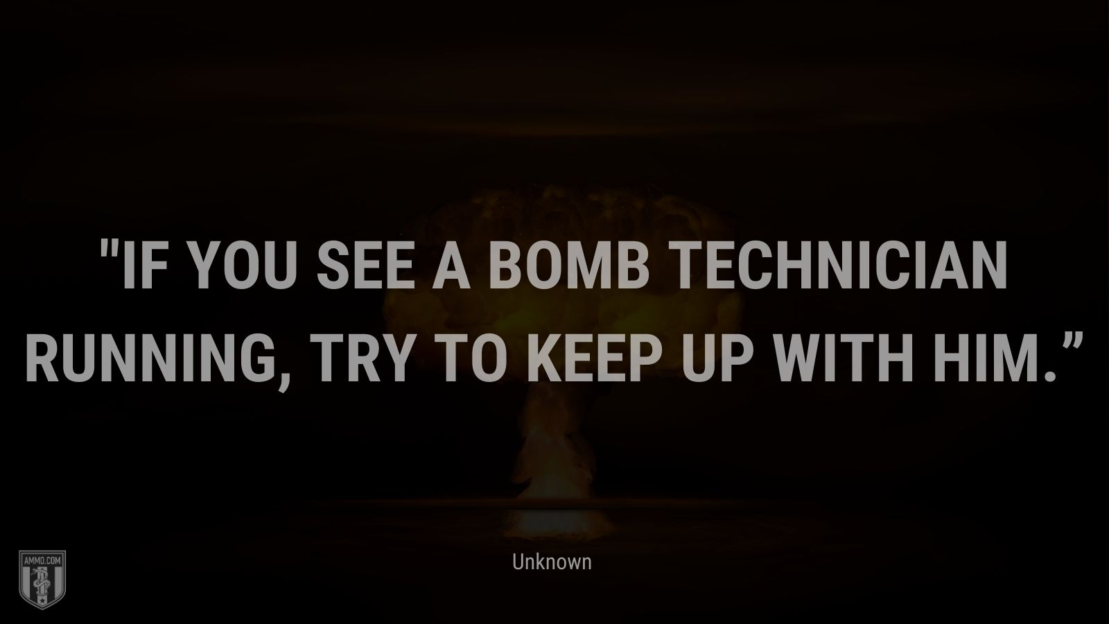 """""""If you see a bomb technician running, try to keep up with him."""" - Unknown"""