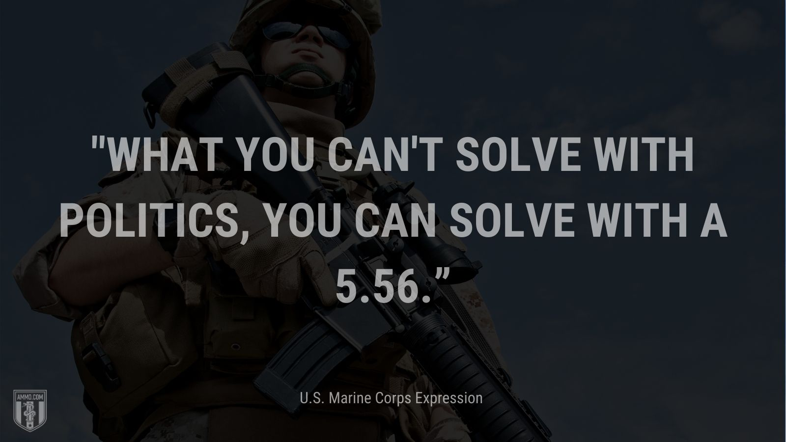 """""""What you can't solve with politics, you can solve with a 5.56."""" - U.S. Marine Corps Expression"""
