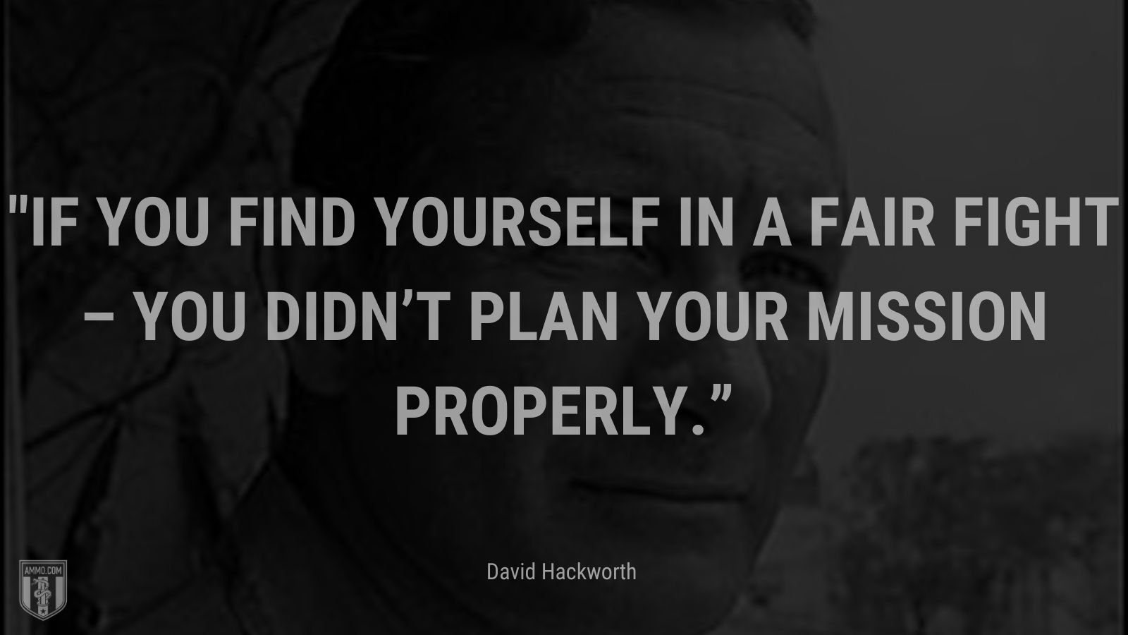 """""""If you find yourself in a fair fight – you didn't plan your mission properly."""" - David Hackworth"""