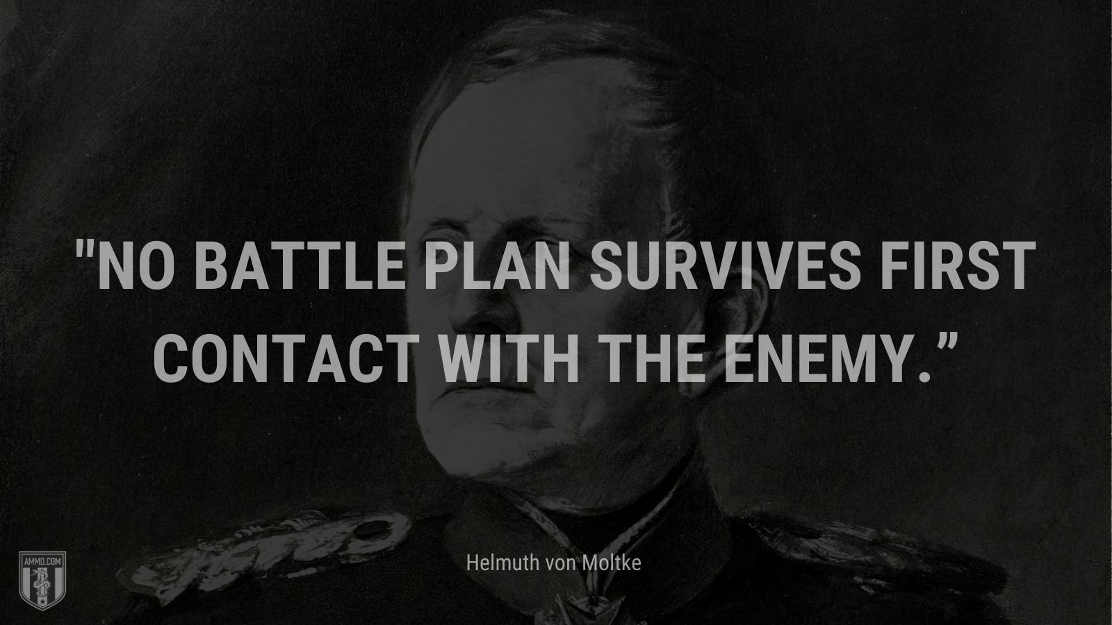 """""""No battle plan survives first contact with the enemy."""" - Helmuth von Moltke"""