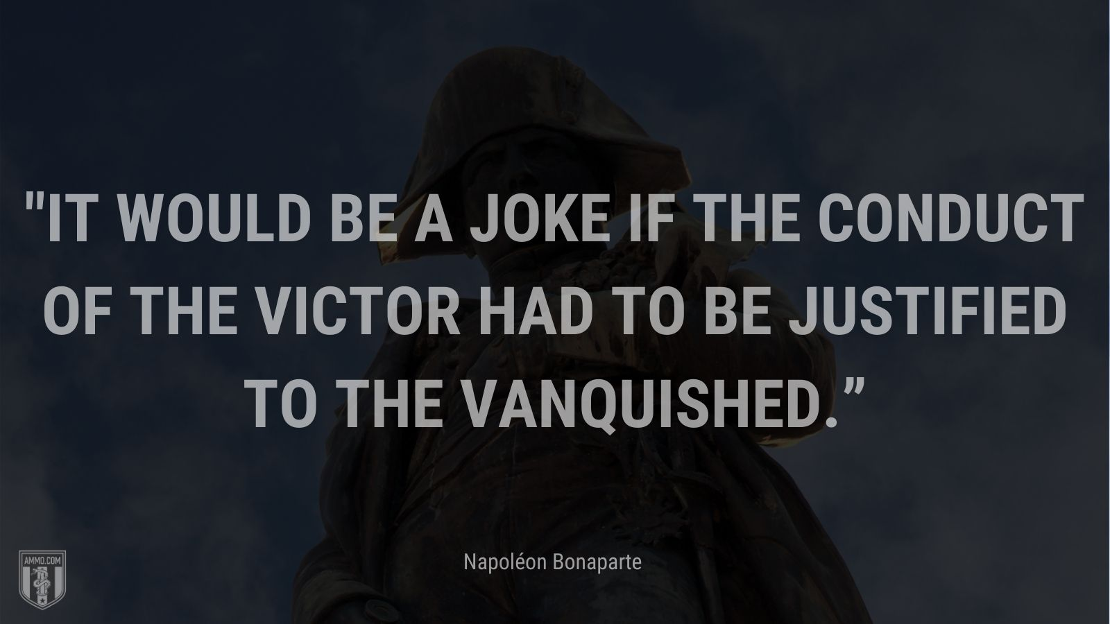 """""""It would be a joke if the conduct of the victor had to be justified to the vanquished."""" - Napoléon Bonaparte"""