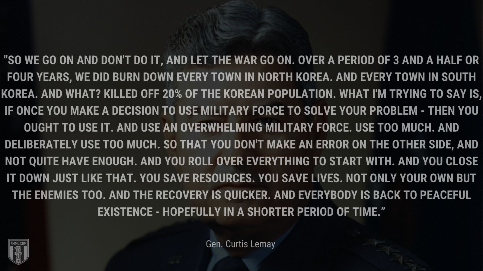 """""""So we go on and don't do it, and let the war go on. Over a period of 3 and a half or four years, we did burn down every town in North Korea. And every town in South Korea. And what? Killed off 20% of the Korean population. What I'm trying to say is, if once you make a decision to use military force to solve your problem - then you ought to use it. And use an overwhelming military force. Use too much. And deliberately use too much. So that you don't make an error on the other side, and not quite have enough. And you roll over everything to start with. And you close it down just like that. You save resources. You save lives. Not only your own but the enemies too. And the recovery is quicker. And everybody is back to peaceful existence - hopefully in a shorter period of time."""" - Gen. Curtis Lemay"""