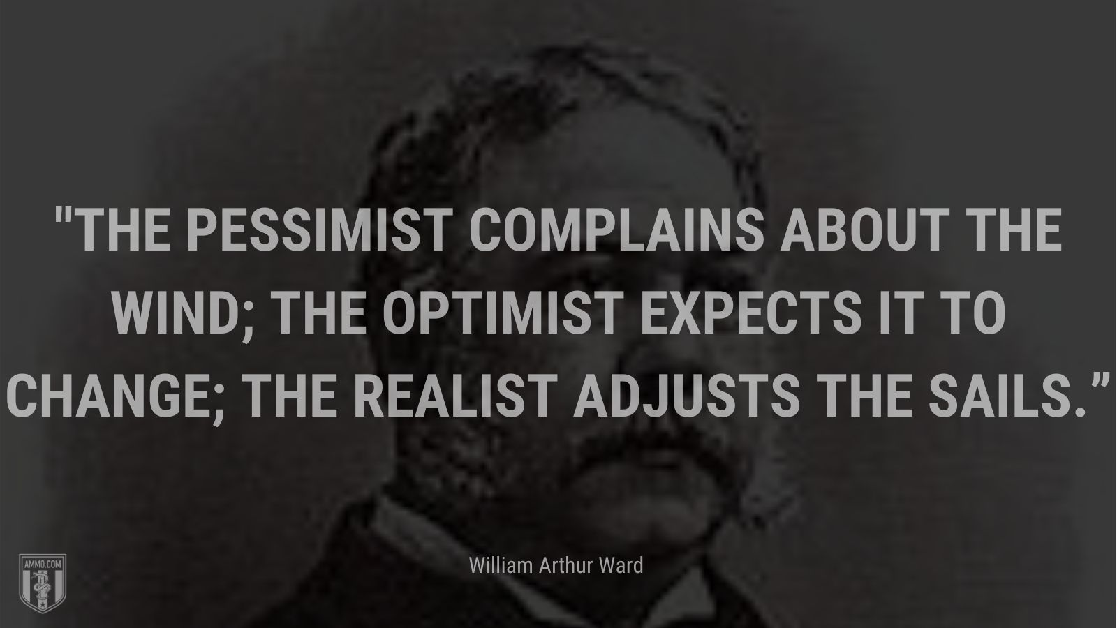 """""""The pessimist complains about the wind; the optimist expects it to change; the realist adjusts the sails."""" - William Arthur Ward"""