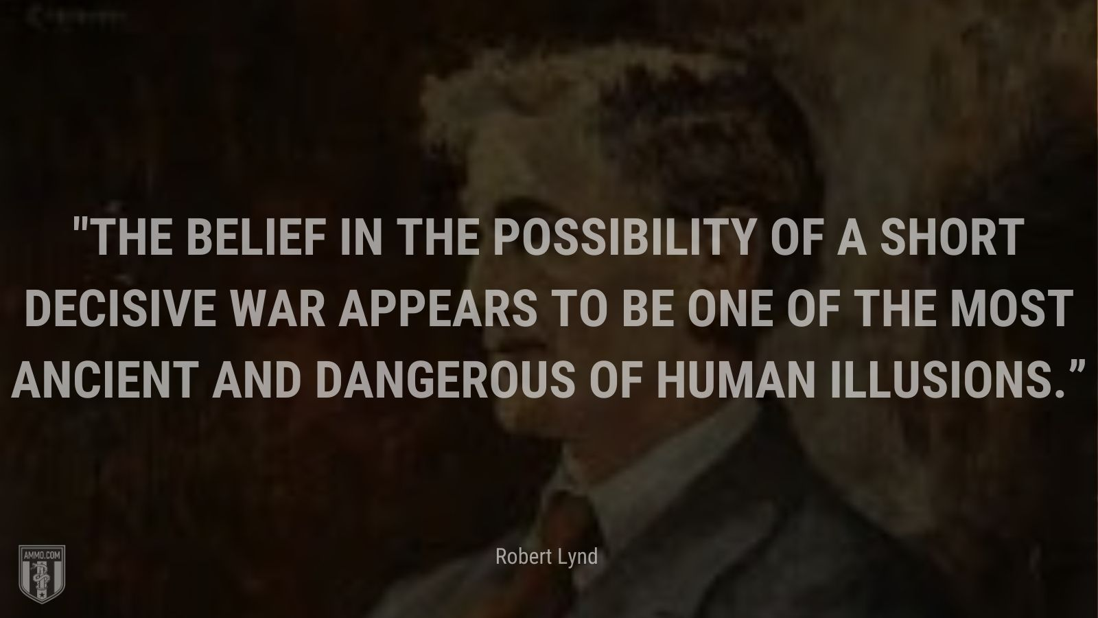 """""""The belief in the possibility of a short decisive war appears to be one of the most ancient and dangerous of human illusions."""" - Robert Lynde"""