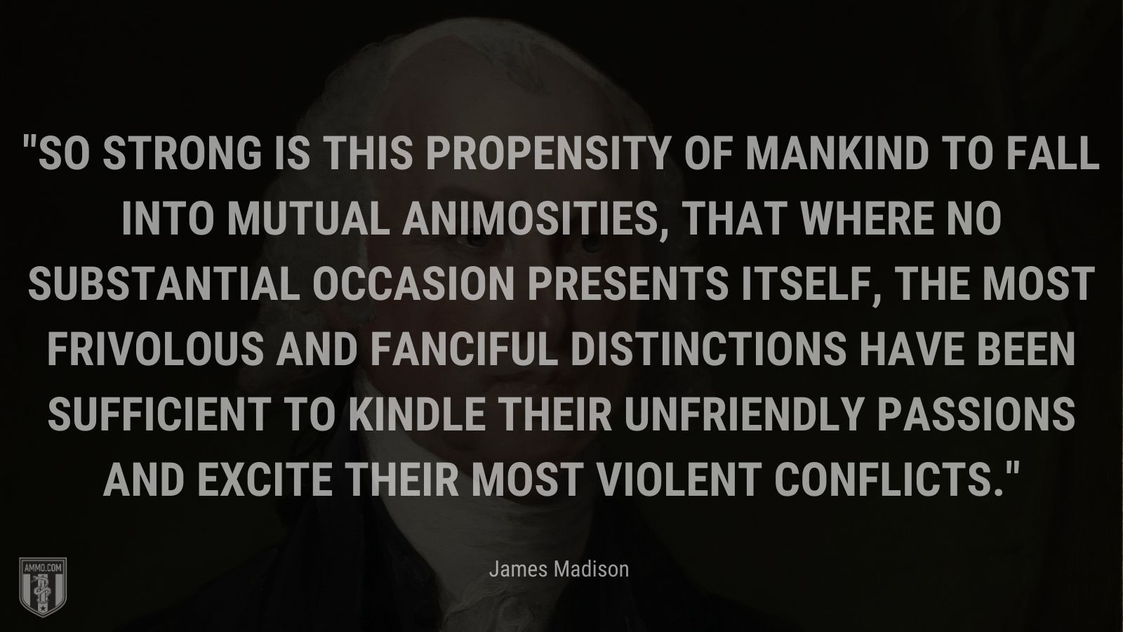 """""""So strong is this propensity of mankind to fall into mutual animosities, that where no substantial occasion presents itself, the most frivolous and fanciful distinctions have been sufficient to kindle their unfriendly passions and excite their most violent conflicts."""" - James Madison"""