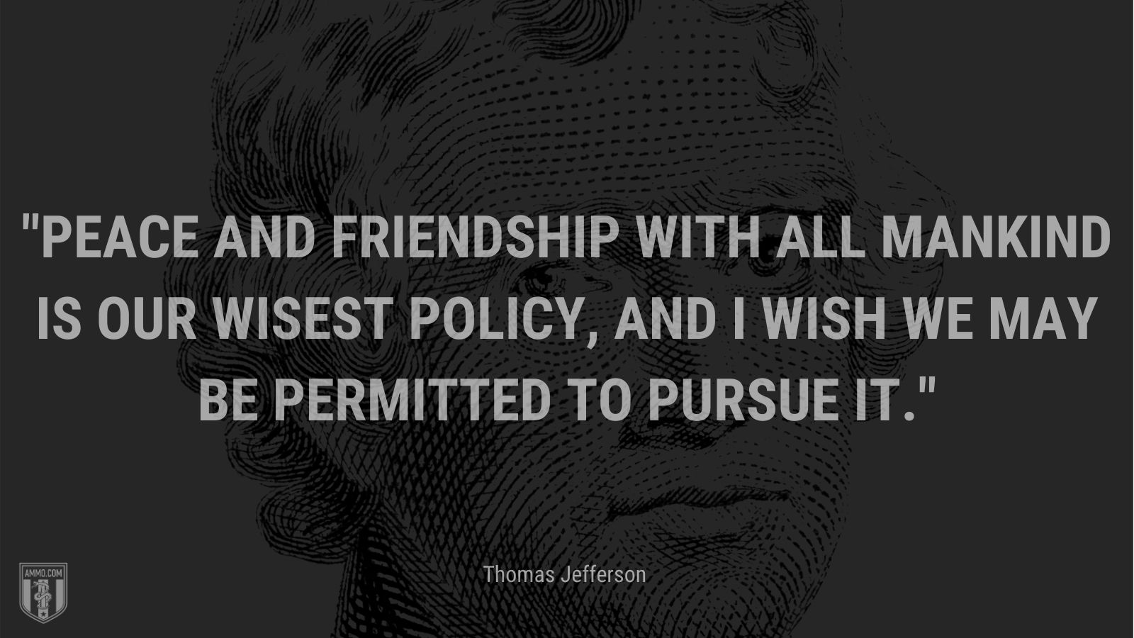 """""""Peace and friendship with all mankind is our wisest policy, and I wish we may be permitted to pursue it."""" - Thomas Jefferson"""