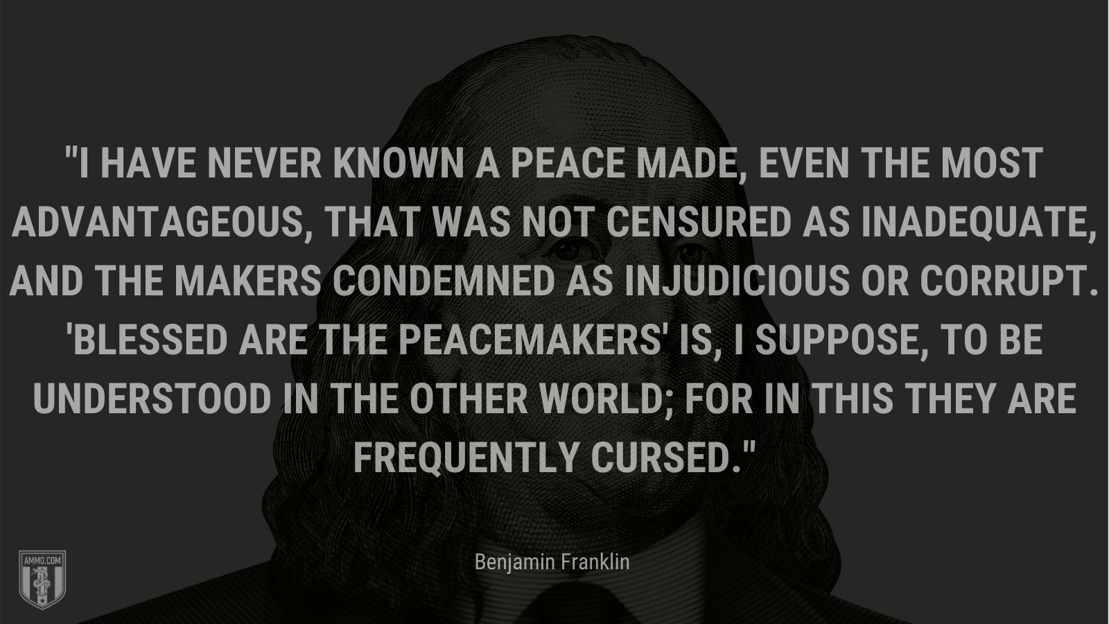 """""""I have never known a peace made, even the most advantageous, that was not censured as inadequate, and the makers condemned as injudicious or corrupt. 'Blessed are the peacemakers' is, I suppose, to be understood in the other world; for in this they are frequently cursed."""" - Benjamin Franklin"""