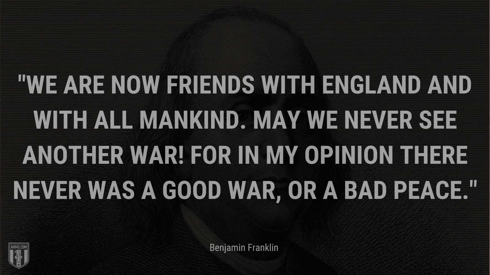 """""""We are now Friends with England and with all Mankind. May we never see another War! for in my Opinion there never was a good War, or a bad Peace."""" - Benjamin Franklin"""