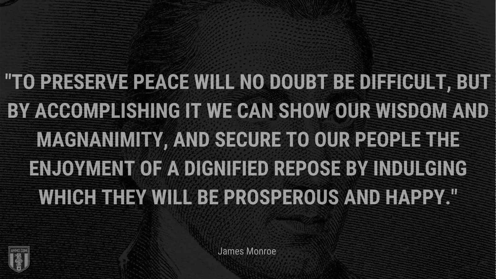 """""""To preserve peace will no doubt be difficult, but by accomplishing it we can show our wisdom and magnanimity, and secure to our people the enjoyment of a dignified repose by indulging which they will be prosperous and happy."""" - James Monroe"""