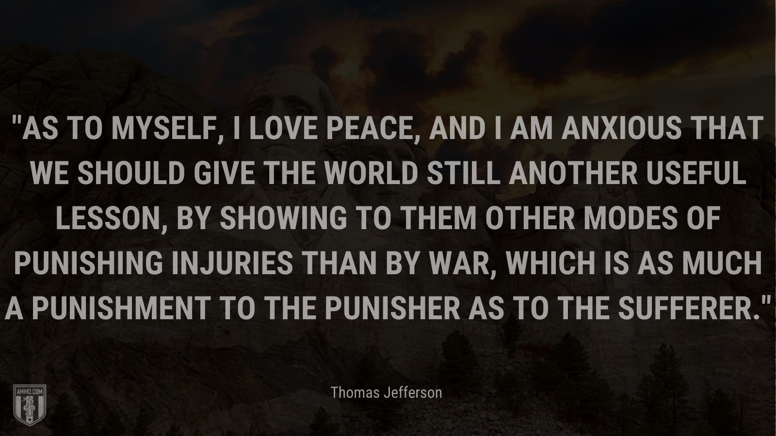 """""""As to myself, I love peace, and I am anxious that we should give the world still another useful lesson, by showing to them other modes of punishing injuries than by war, which is as much a punishment to the punisher as to the sufferer."""" - Thomas Jefferson"""