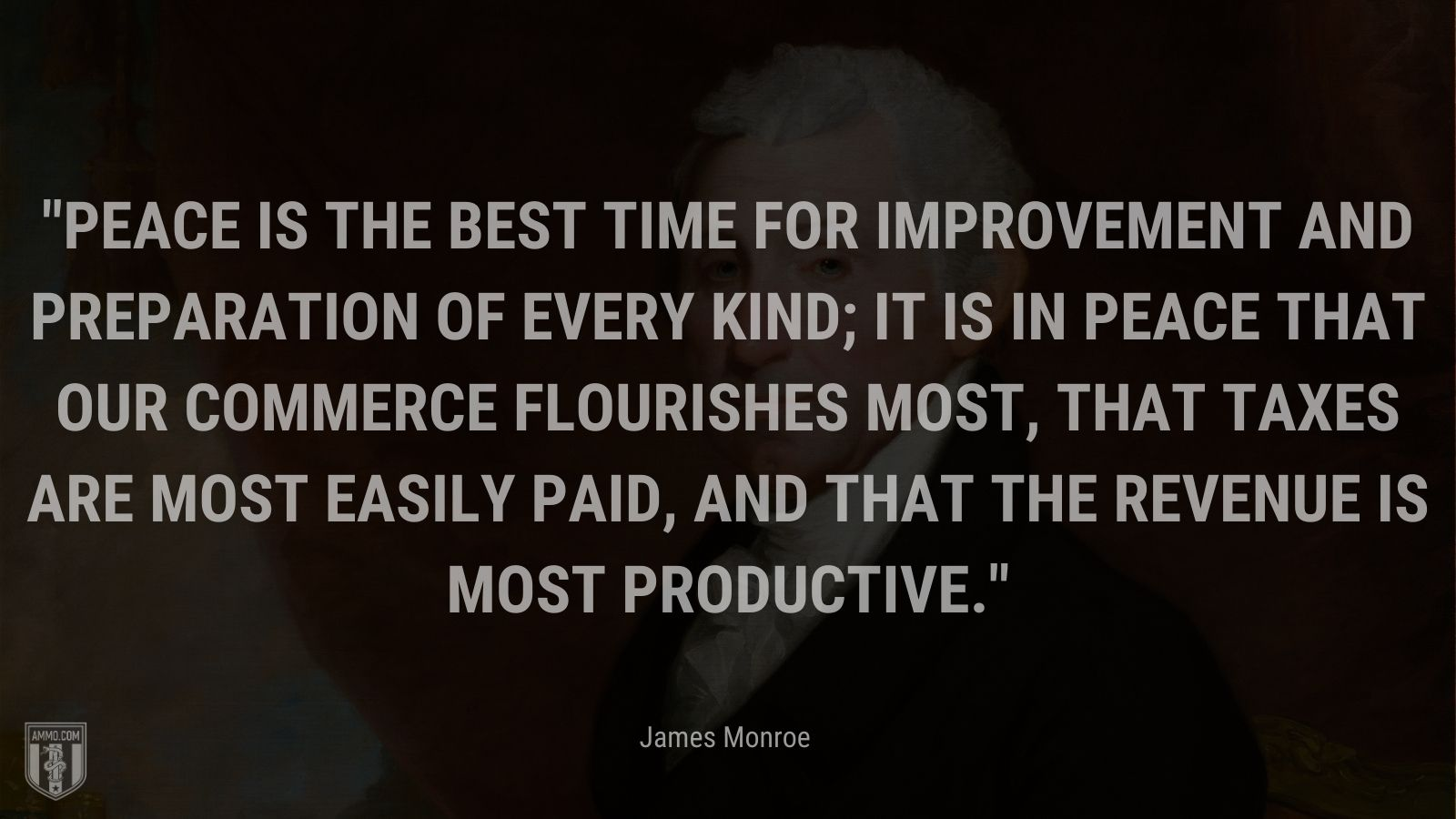 """""""Peace is the best time for improvement and preparation of every kind; it is in peace that our commerce flourishes most, that taxes are most easily paid, and that the revenue is most productive."""" - James Monroe"""