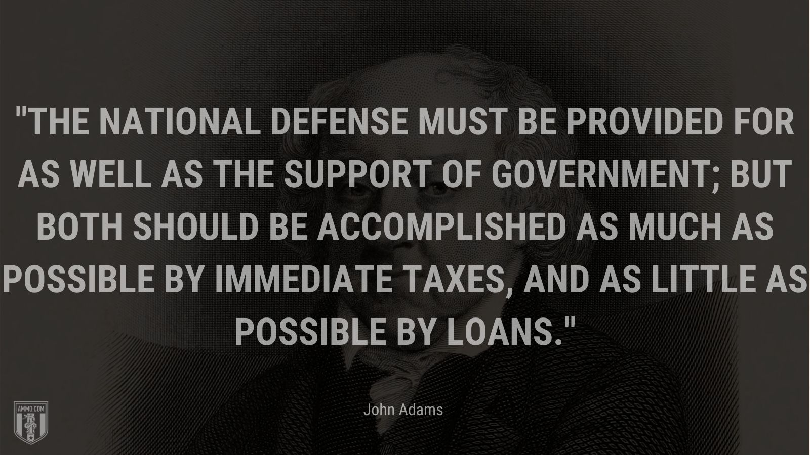 """""""The national defense must be provided for as well as the support of Government; but both should be accomplished as much as possible by immediate taxes, and as little as possible by loans."""" - John Adams"""