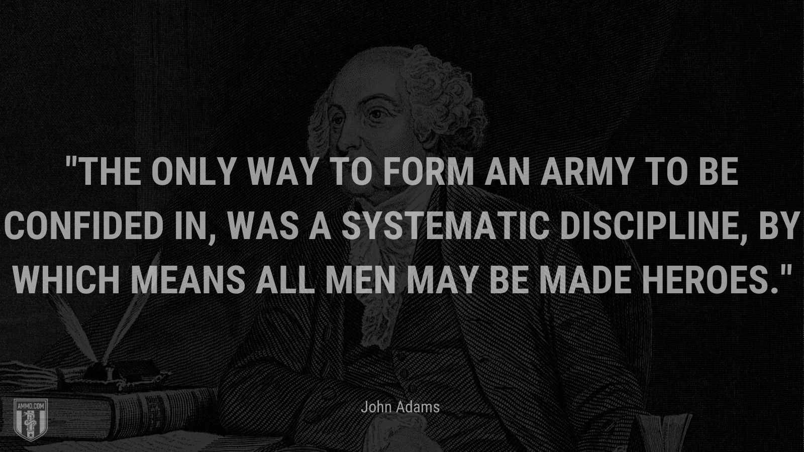 """""""The only way to form an army to be confided in, was a systematic discipline, by which means all men may be made heroes."""" - John Adams"""