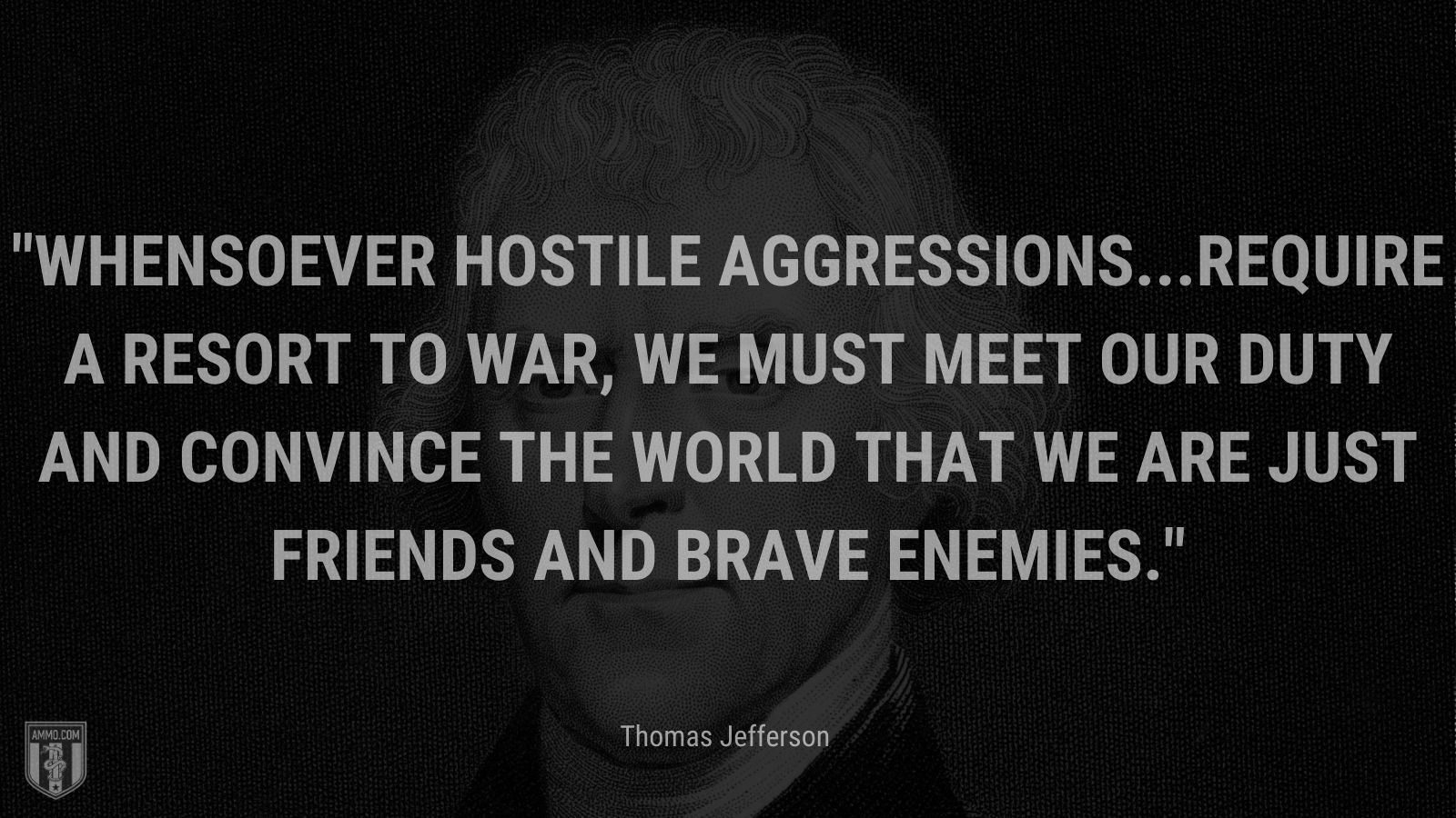 """""""Whensoever hostile aggressions...require a resort to war, we must meet our duty and convince the world that we are just friends and brave enemies."""" - Thomas Jefferson"""