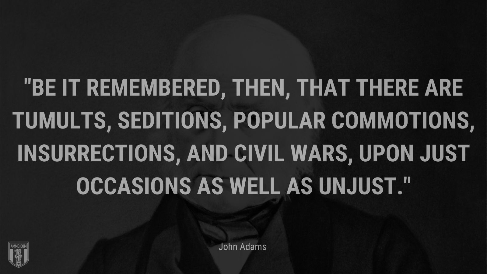 """""""Be it remembered, then, that there are tumults, seditions, popular commotions, insurrections, and civil wars, upon just occasions as well as unjust."""" - John Adams"""