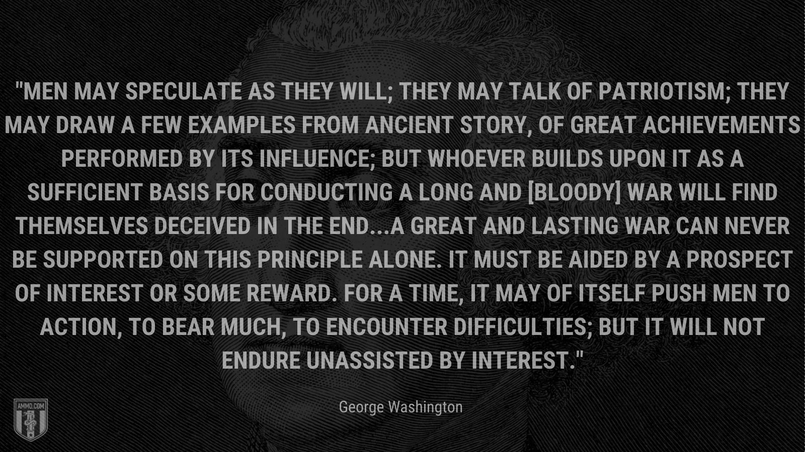 """""""Men may speculate as they will; they may talk of patriotism; they may draw a few examples from ancient story, of great achievements performed by its influence; but whoever builds upon it as a sufficient Basis for conducting a long and [bloody] War will find themselves deceived in the end...A great and lasting War can never be supported on this principle alone. It must be aided by a prospect of Interest or some reward. For a time, it may of itself push Men to Action, to bear much, to encounter difficulties; but it will not endure unassisted by Interest."""" - George Washington"""
