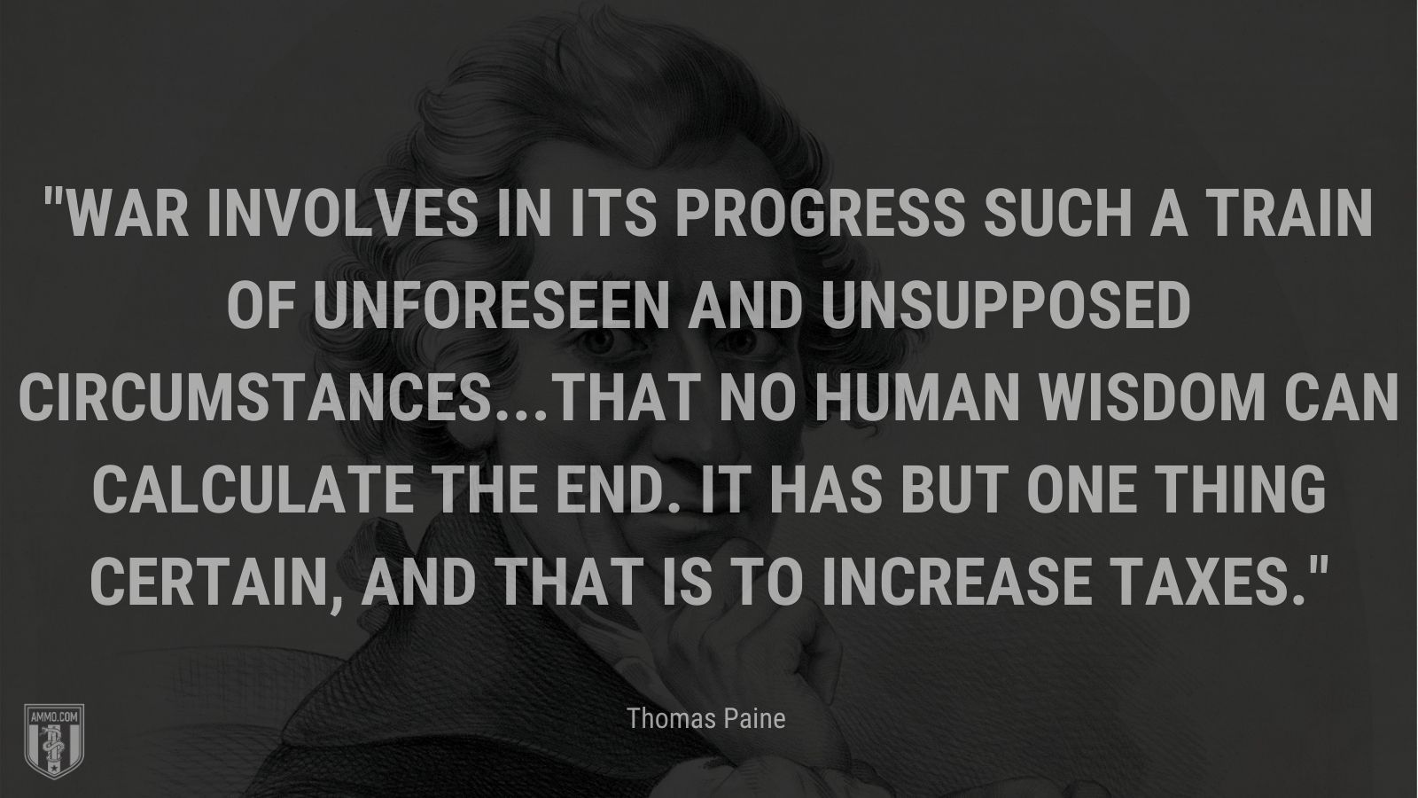 """""""War involves in its progress such a train of unforeseen and unsupposed circumstances...that no human wisdom can calculate the end. It has but one thing certain, and that is to increase taxes."""" - Thomas Paine"""