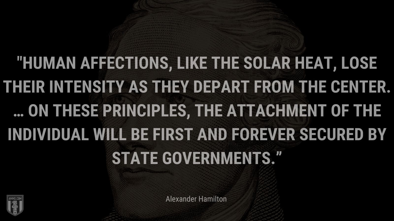 """""""Human affections, like the solar heat, lose their intensity as they depart from the center. … On these principles, the attachment of the individual will be first and forever secured by state governments."""" - Alexander Hamilton"""