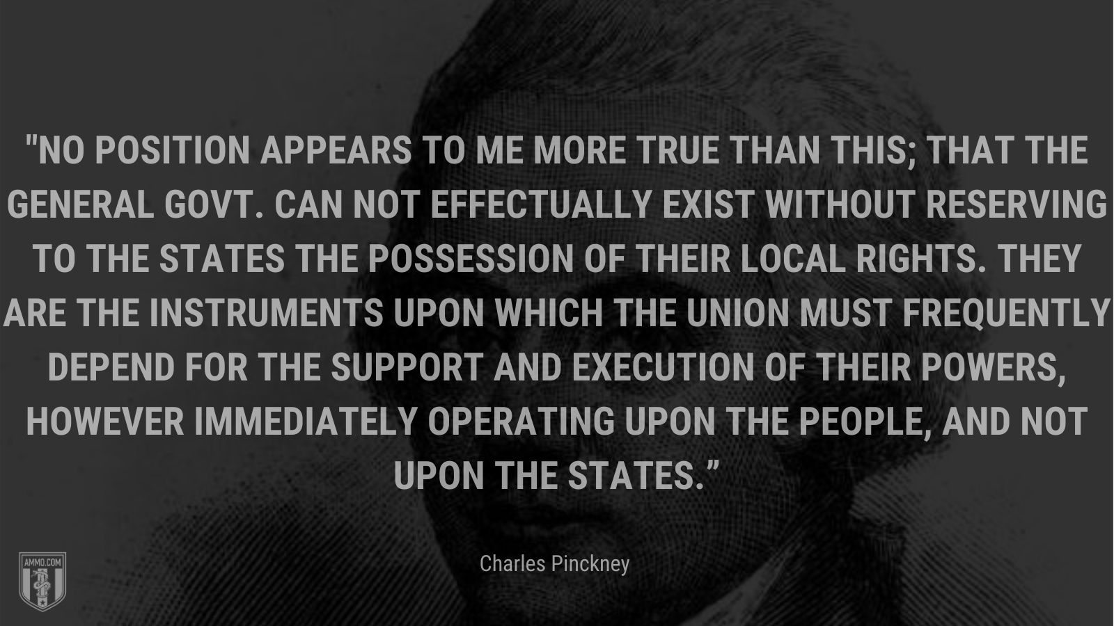 """""""No position appears to me more true than this; that the General Govt. can not effectually exist without reserving to the States the possession of their local rights. They are the instruments upon which the Union must frequently depend for the support and execution of their powers, however immediately operating upon the people, and not upon the States."""" - Charles Pinckney"""
