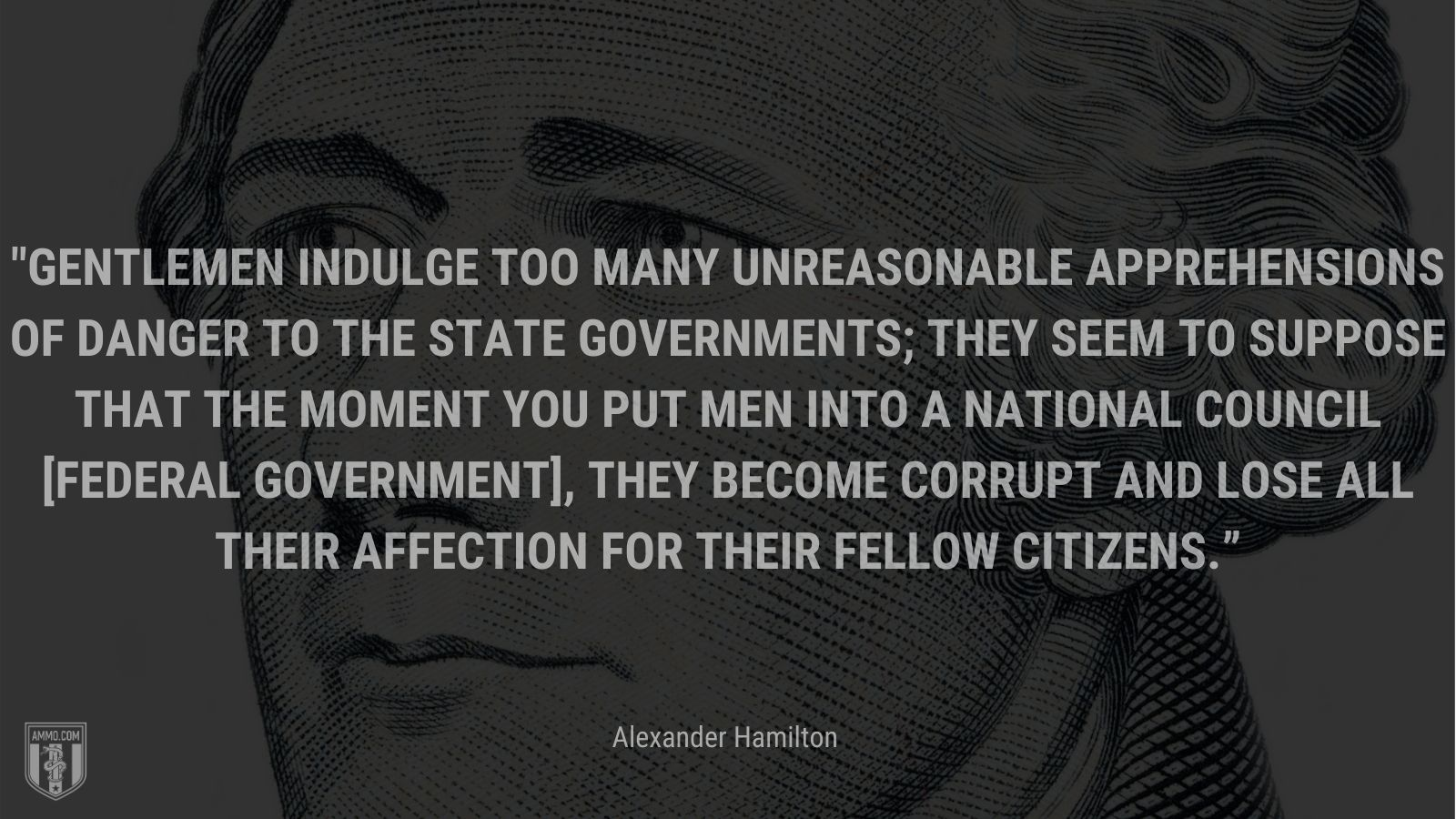 """""""Gentlemen indulge too many unreasonable apprehensions of danger to the state governments; they seem to suppose that the moment you put men into a national council [federal government], they become corrupt and lose all their affection for their fellow citizens."""" - Alexander Hamilton"""