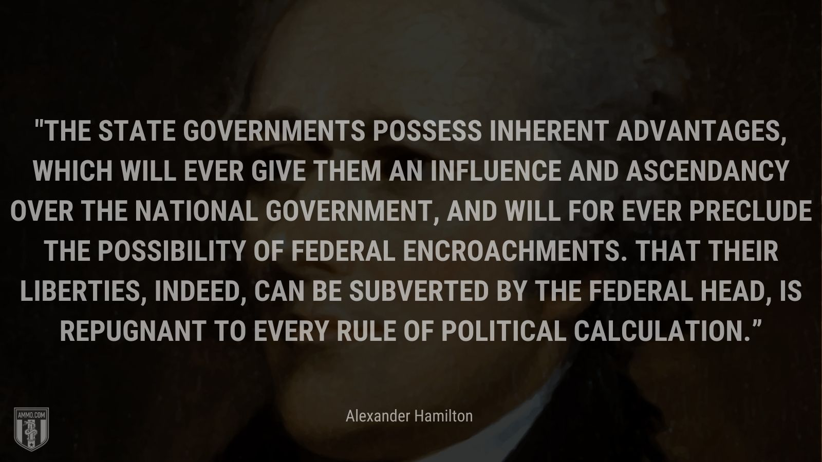 """""""The State governments possess inherent advantages, which will ever give them an influence and ascendancy over the National Government, and will for ever preclude the possibility of federal encroachments. That their liberties, indeed, can be subverted by the federal head, is repugnant to every rule of political calculation."""" - Alexander Hamilton"""