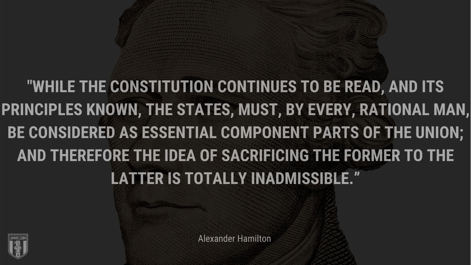 """""""While the constitution continues to be read, and its principles known, the states, must, by every, rational man, be considered as essential component parts of the union; and therefore the idea of sacrificing the former to the latter is totally inadmissible."""" - Alexander Hamilton"""