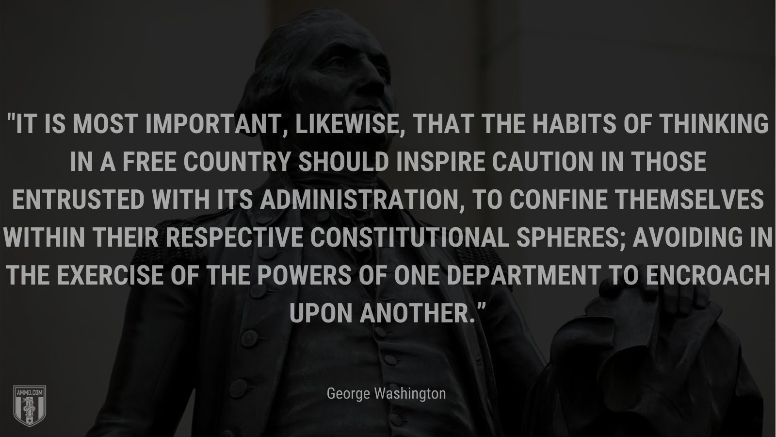 """""""It is most important, likewise, that the habits of thinking in a free Country should inspire caution in those entrusted with its administration, to confine themselves within their respective Constitutional Spheres; avoiding in the exercise of the Powers of one department to encroach upon another."""" - George Washington"""