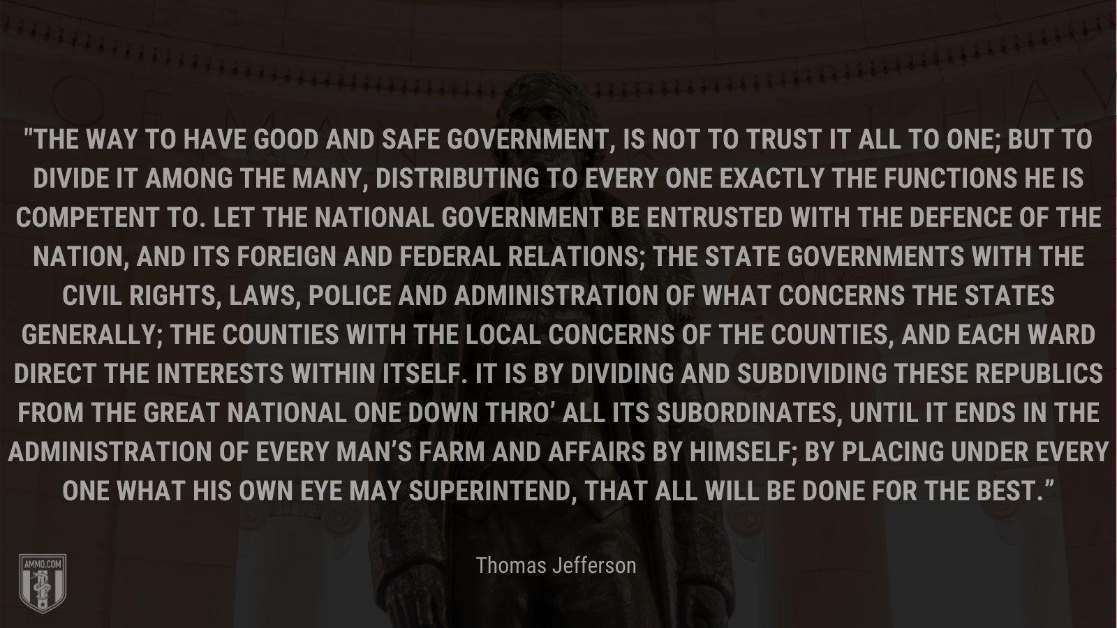 """""""The way to have good and safe government, is not to trust it all to one; but to divide it among the many, distributing to every one exactly the functions he is competent to. Let the National government be entrusted with the defence of the nation, and its foreign and federal relations; the State governments with the civil rights, laws, police and administration of what concerns the states generally; the Counties with the local concerns of the counties, and each Ward direct the interests within itself. It is by dividing and subdividing these republics from the great National one down thro' all its subordinates, until it ends in the administration of every man's farm and affairs by himself; by placing under every one what his own eye may superintend, that all will be done for the best."""" - Thomas Jefferson"""