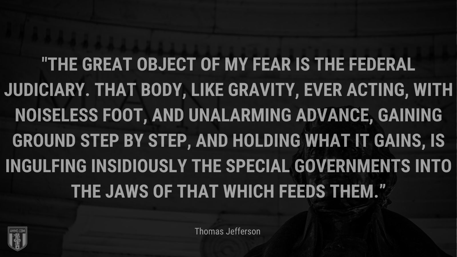 """""""The great object of my fear is the federal judiciary. That body, like gravity, ever acting, with noiseless foot, and unalarming advance, gaining ground step by step, and holding what it gains, is ingulfing insidiously the special governments into the jaws of that which feeds them."""" - Thomas Jefferson"""