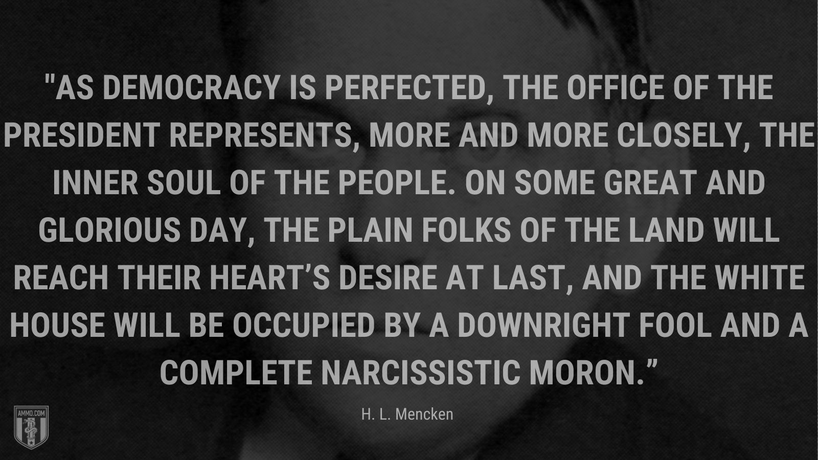 """""""As democracy is perfected, the office of the President represents, more and more closely, the inner soul of the people. On some great and glorious day, the plain folks of the land will reach their heart's desire at last, and the White House will be occupied by a downright fool and a complete narcissistic moron."""" - H. L. Mencken"""