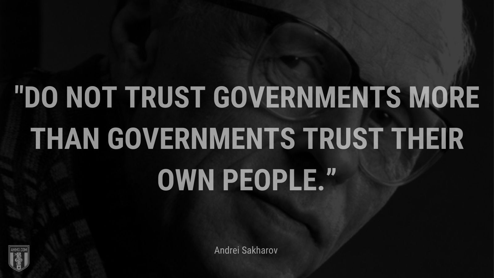 """""""Do not trust governments more than governments trust their own people."""" - Andrei Sakharov"""