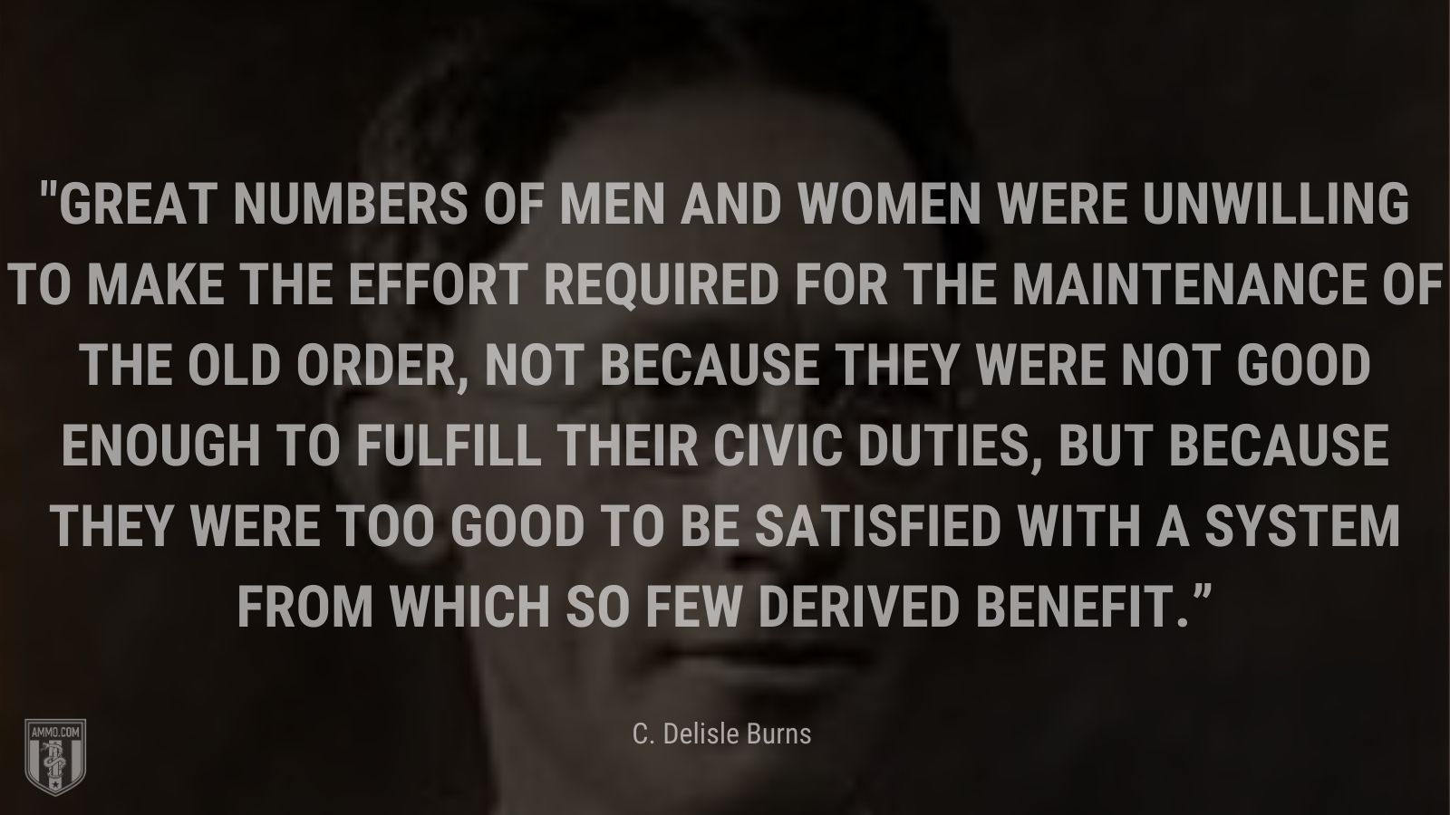"""""""Great numbers of men and women were unwilling to make the effort required for the maintenance of the old order, not because they were not good enough to fulfill their civic duties, but because they were too good to be satisfied with a system from which so few derived benefit."""" - C. Delisle Burns"""