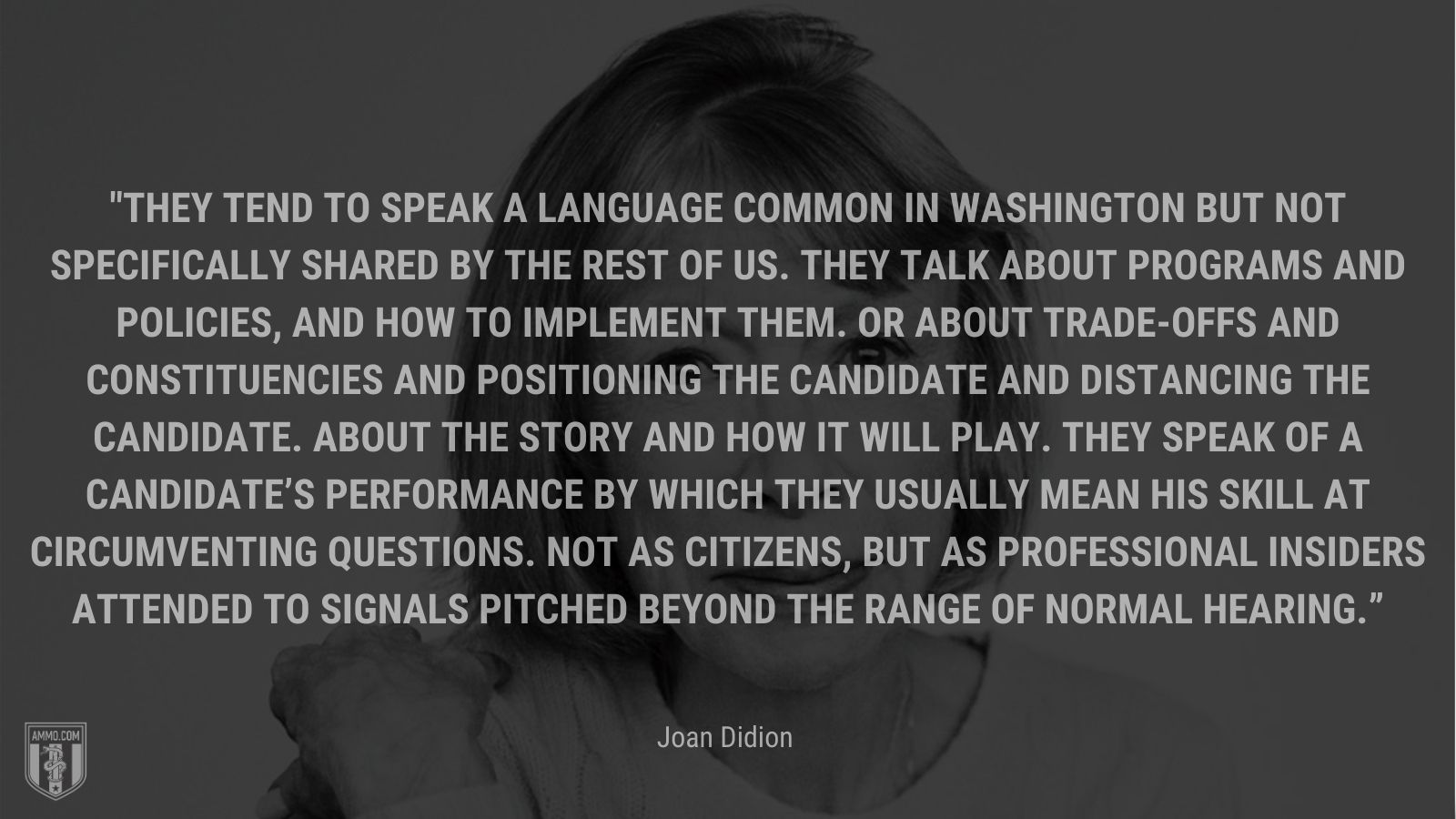 """""""They tend to speak a language common in Washington but not specifically shared by the rest of us. They talk about programs and policies, and how to implement them. Or about trade-offs and constituencies and positioning the candidate and distancing the candidate. About the story and how it will play. They speak of a candidate's performance by which they usually mean his skill at circumventing questions. Not as citizens, but as professional insiders attended to signals pitched beyond the range of normal hearing."""" - Joan Didion"""