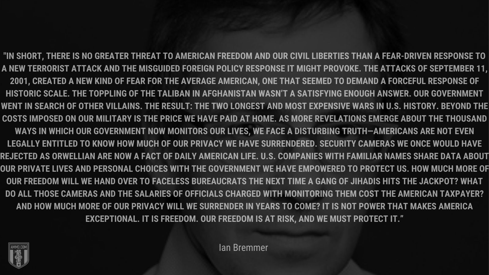 """""""In short, there is no greater threat to American freedom and our civil liberties than a fear-driven response to a new terrorist attack and the misguided foreign policy response it might provoke. The attacks of September 11, 2001, created a new kind of fear for the average American, one that seemed to demand a forceful response of historic scale. The toppling of the Taliban in Afghanistan wasn't a satisfying enough answer. Our government went in search of other villains. The result: the two longest and most expensive wars in U.S. history. Beyond the costs imposed on our military is the price we have paid at home. As more revelations emerge about the thousand ways in which our government now monitors our lives, we face a disturbing truth—Americans are not even legally entitled to know how much of our privacy we have surrendered. Security cameras we once would have rejected as Orwellian are now a fact of daily American life. U.S. companies with familiar names share data about our private lives and personal choices with the government we have empowered to protect us. How much more of our freedom will we hand over to faceless bureaucrats the next time a gang of jihadis hits the jackpot? What do all those cameras and the salaries of officials charged with monitoring them cost the American taxpayer? And how much more of our privacy will we surrender in years to come? It is not power that makes America exceptional. It is freedom. Our freedom is at risk, and we must protect it."""" -"""