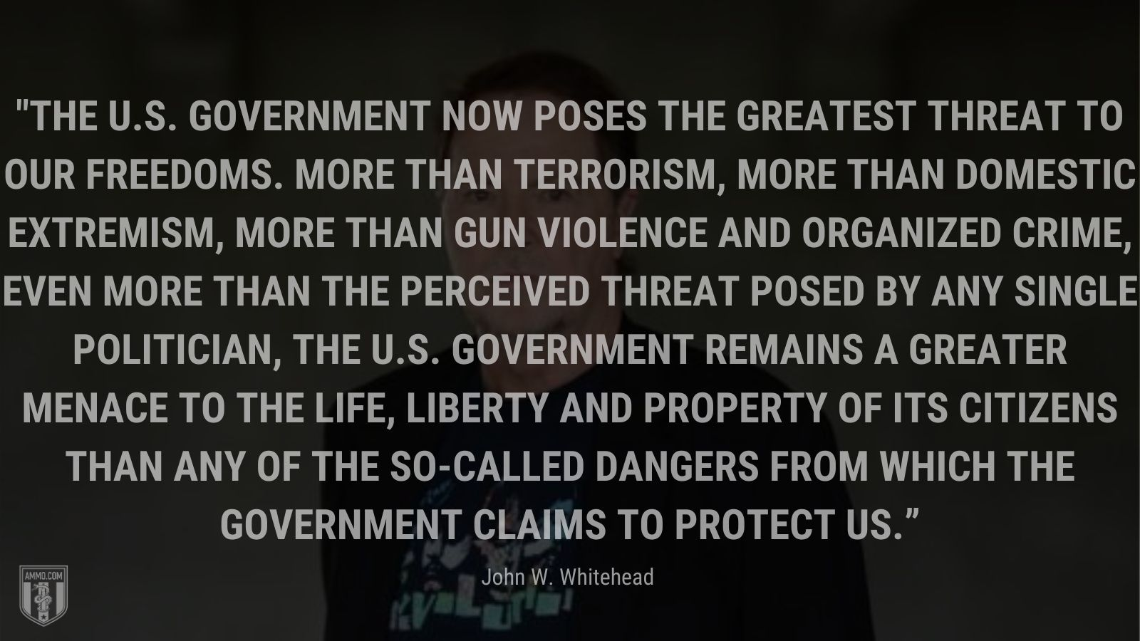 """""""The U.S. government now poses the greatest threat to our freedoms. More than terrorism, more than domestic extremism, more than gun violence and organized crime, even more than the perceived threat posed by any single politician, the U.S. government remains a greater menace to the life, liberty and property of its citizens than any of the so-called dangers from which the government claims to protect us."""" - John W. Whitehead"""