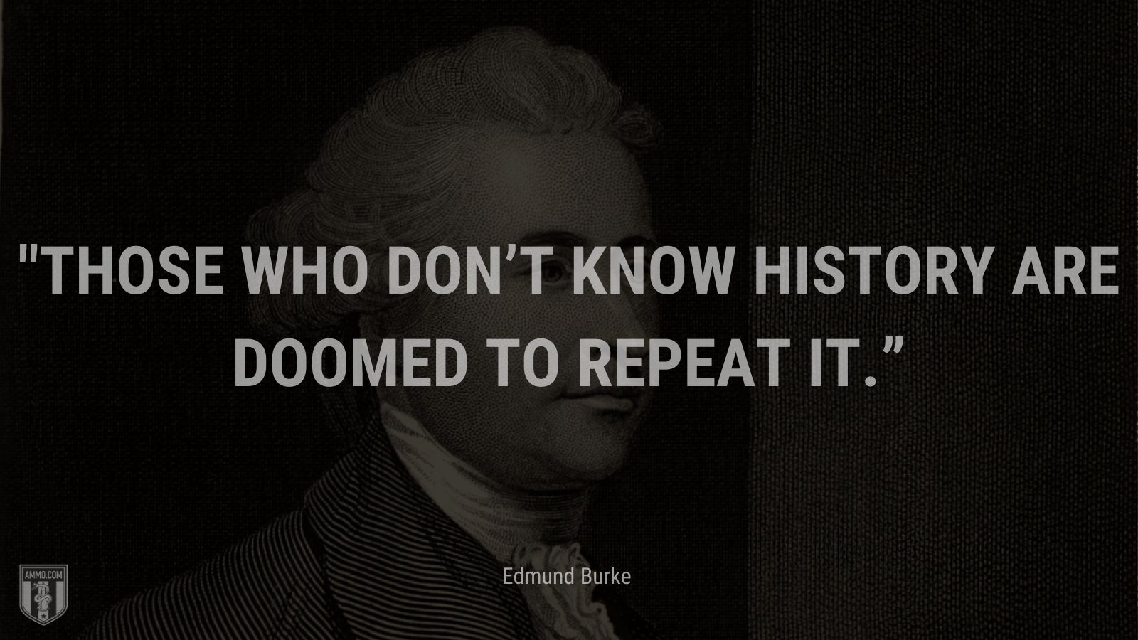 """""""Those who don't know history are doomed to repeat it."""" - Edmund Burke"""
