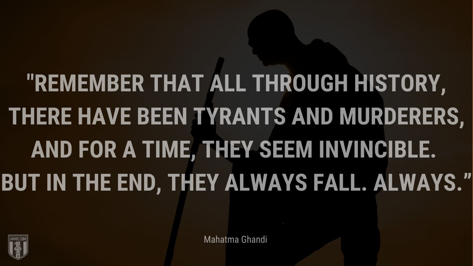 """""""Remember that all through history, there have been tyrants and murderers, and for a time, they seem invincible. But in the end, they always fall. Always."""" - Mahatma Ghandi"""