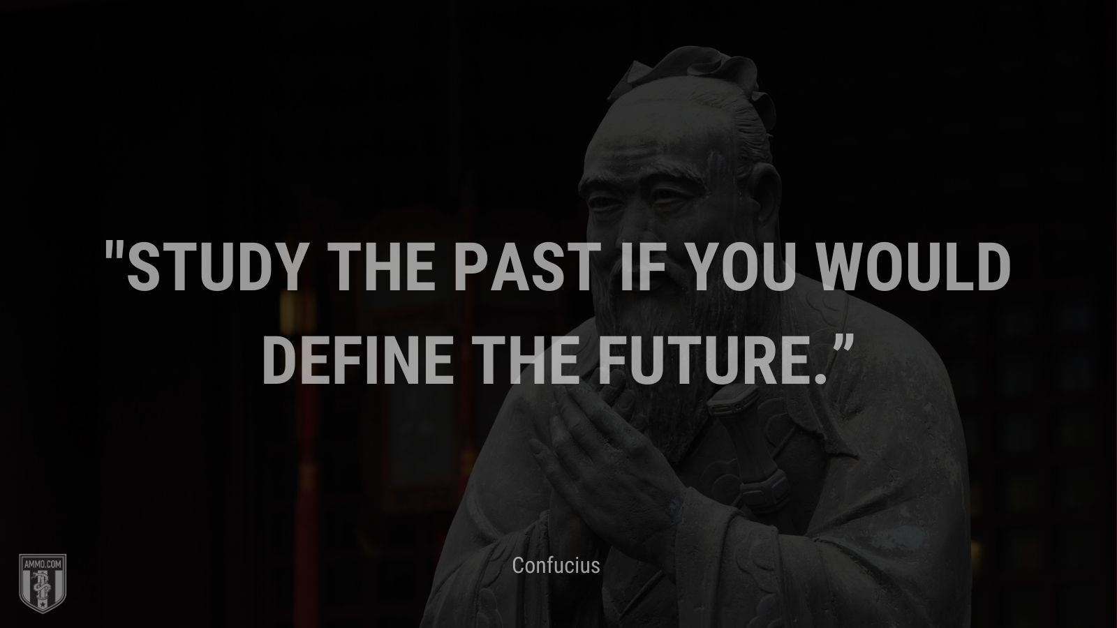 """""""Study the past if you would define the future."""" - Confucius"""