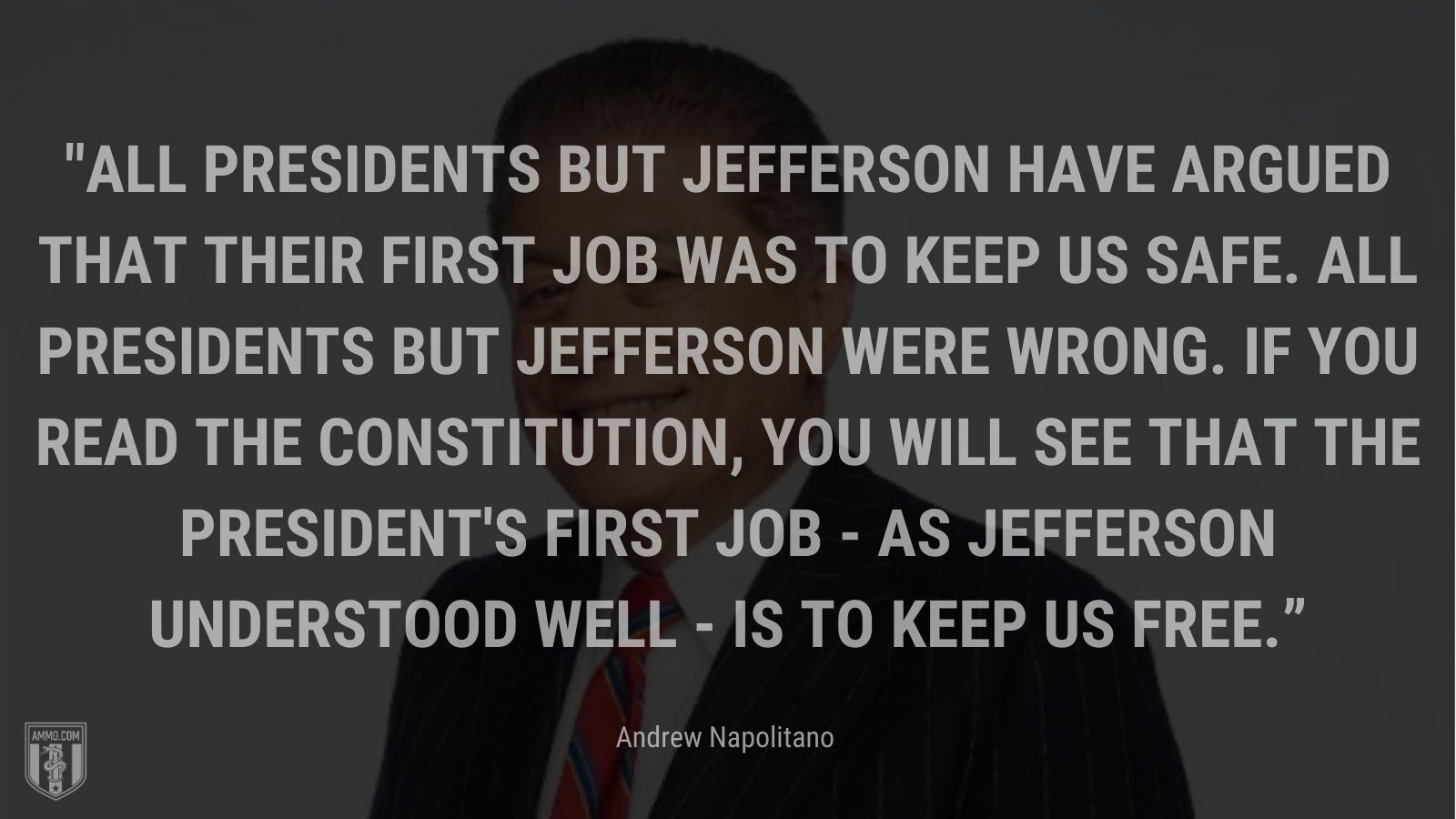 """""""All presidents but Jefferson have argued that their first job was to keep us safe. All presidents but Jefferson were wrong. If you read the Constitution, you will see that the President's first job - as Jefferson understood well - is to keep us free."""" - Andrew Napolitano"""