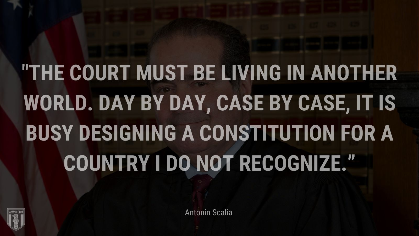 """""""The Court must be living in another world. Day by day, case by case, it is busy designing a Constitution for a country I do not recognize."""" - Antonin Scalia"""