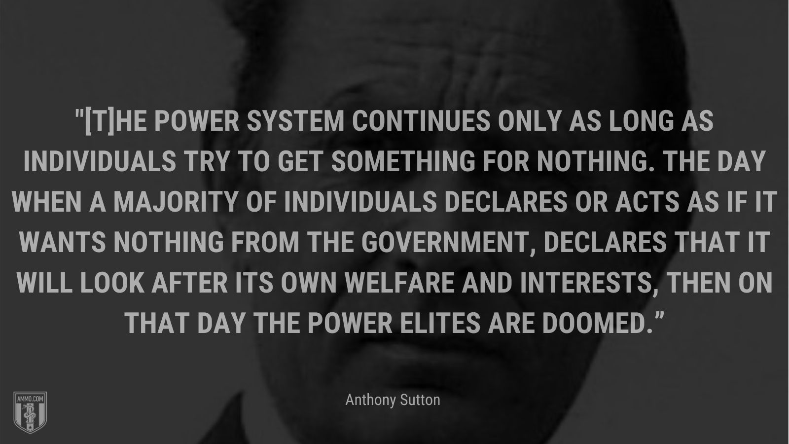 """""""[T]he power system continues only as long as individuals try to get something for nothing. The day when a majority of individuals declares or acts as if it wants nothing from the government, declares that it will look after its own welfare and interests, then on that day the power elites are doomed."""" - Anthony Sutton"""