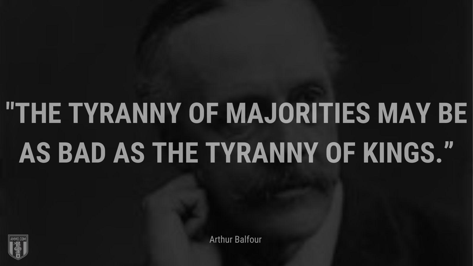 """The tyranny of majorities may be as bad as the tyranny of kings."" - Arthur Balfour"