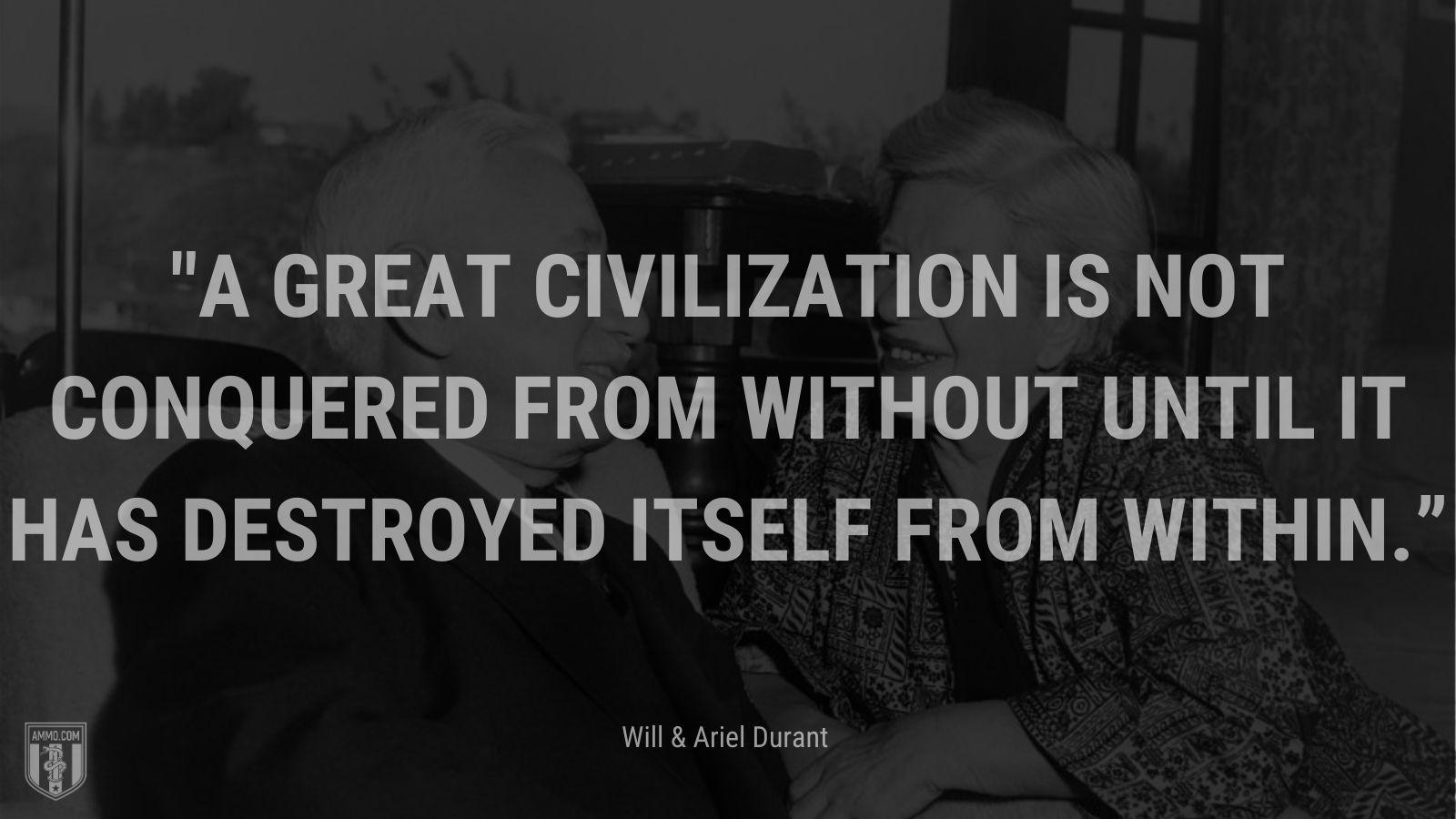 """""""A great civilization is not conquered from without until it has destroyed itself from within."""" - Will and Ariel Durant"""