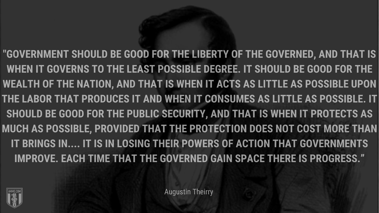 """""""Government should be good for the liberty of the governed, and that is when it governs to the least possible degree. It should be good for the wealth of the nation, and that is when it acts as little as possible upon the labor that produces it and when it consumes as little as possible. It should be good for the public security, and that is when it protects as much as possible, provided that the protection does not cost more than it brings in.... It is in losing their powers of action that governments improve. Each time that the governed gain space there is progress."""" - Augustin Theirry"""