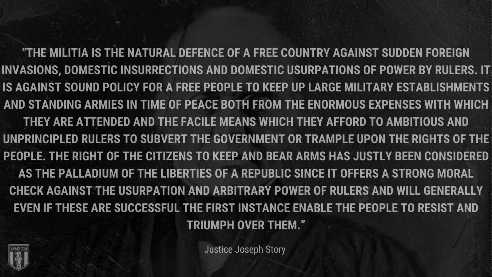 """""""The militia is the natural defence of a free country against sudden foreign invasions, domestic insurrections and domestic usurpations of power by rulers. It is against sound policy for a free people to keep up large military establishments and standing armies in time of peace both from the enormous expenses with which they are attended and the facile means which they afford to ambitious and unprincipled rulers to subvert the government or trample upon the rights of the people. The right of the citizens to keep and bear arms has justly been considered as the palladium of the liberties of a republic since it offers a strong moral check against the usurpation and arbitrary power of rulers and will generally even if these are successful the first instance enable the people to resist and triumph over them."""" - Justice Joseph Story"""