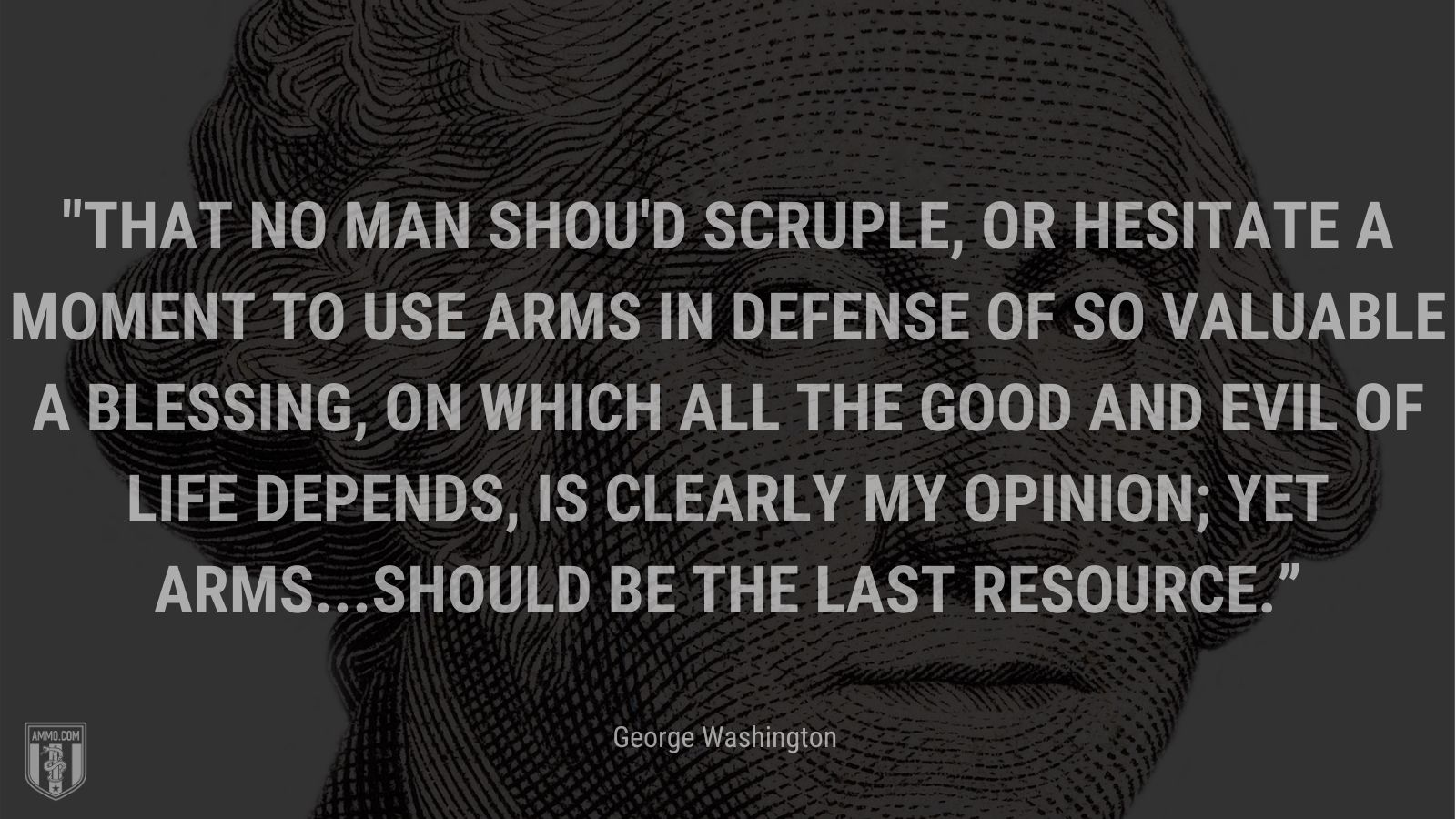 """""""That no man shou'd scruple, or hesitate a moment to use arms in defense of so valuable a blessing, on which all the good and evil of life depends, is clearly my opinion; yet arms...should be the last resource."""" - George Washington"""
