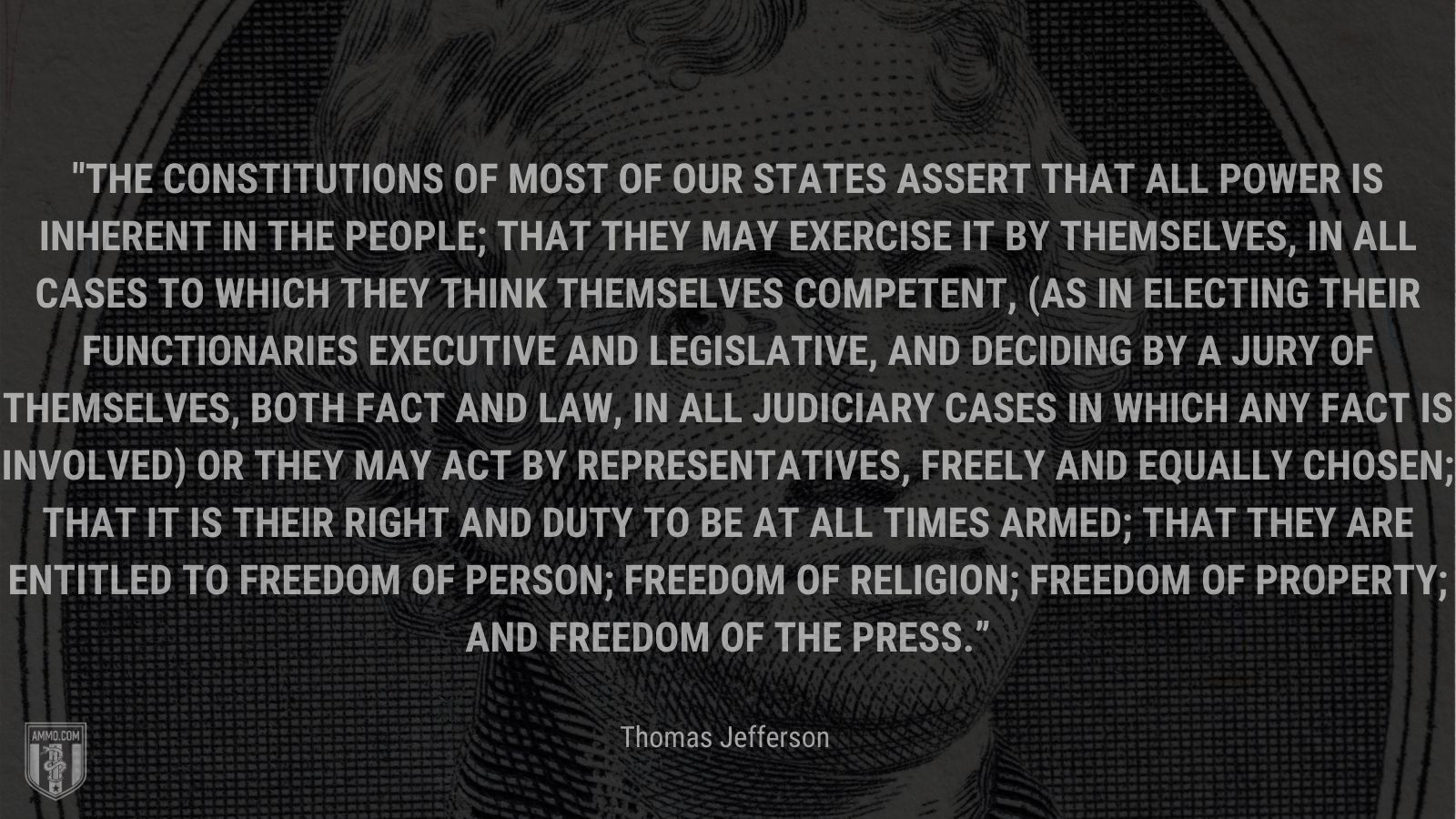 """""""The Constitutions of most of our states assert that all power is inherent in the people; that they may exercise it by themselves, in all cases to which they think themselves competent, (as in electing their functionaries executive and legislative, and deciding by a jury of themselves, both fact and law, in all judiciary cases in which any fact is involved) or they may act by representatives, freely and equally chosen; that it is their right and duty to be at all times armed; that they are entitled to freedom of person; freedom of religion; freedom of property; and freedom of the press."""" - Thomas Jefferson"""