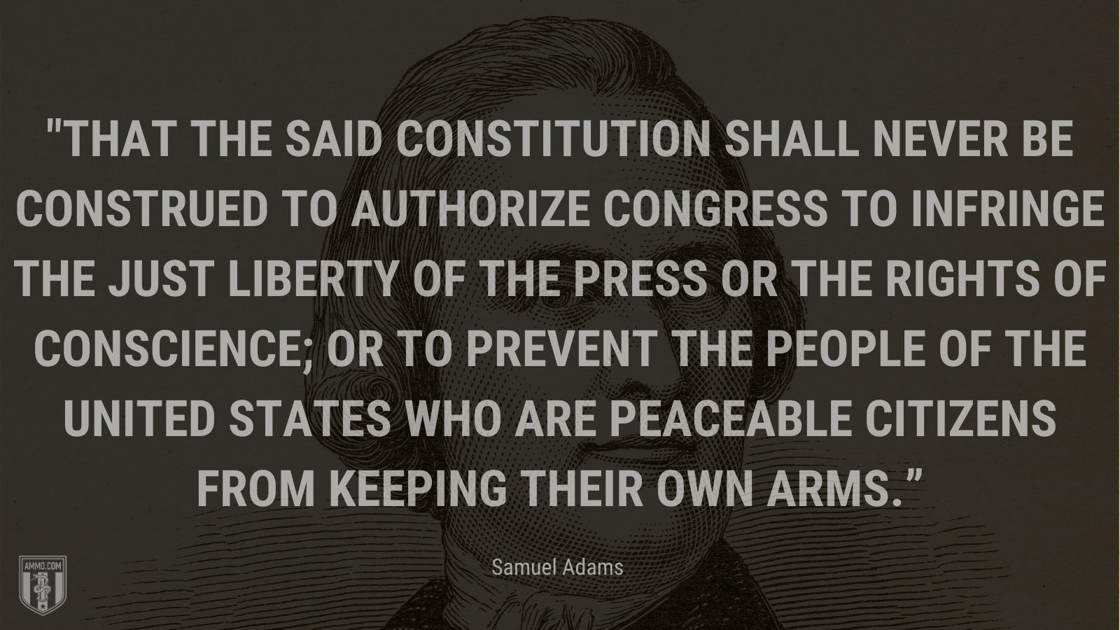 """""""That the said Constitution shall never be construed to authorize Congress to infringe the just liberty of the press or the rights of conscience; or to prevent the people of the United states who are peaceable citizens from keeping their own arms."""" - Samuel Adams"""