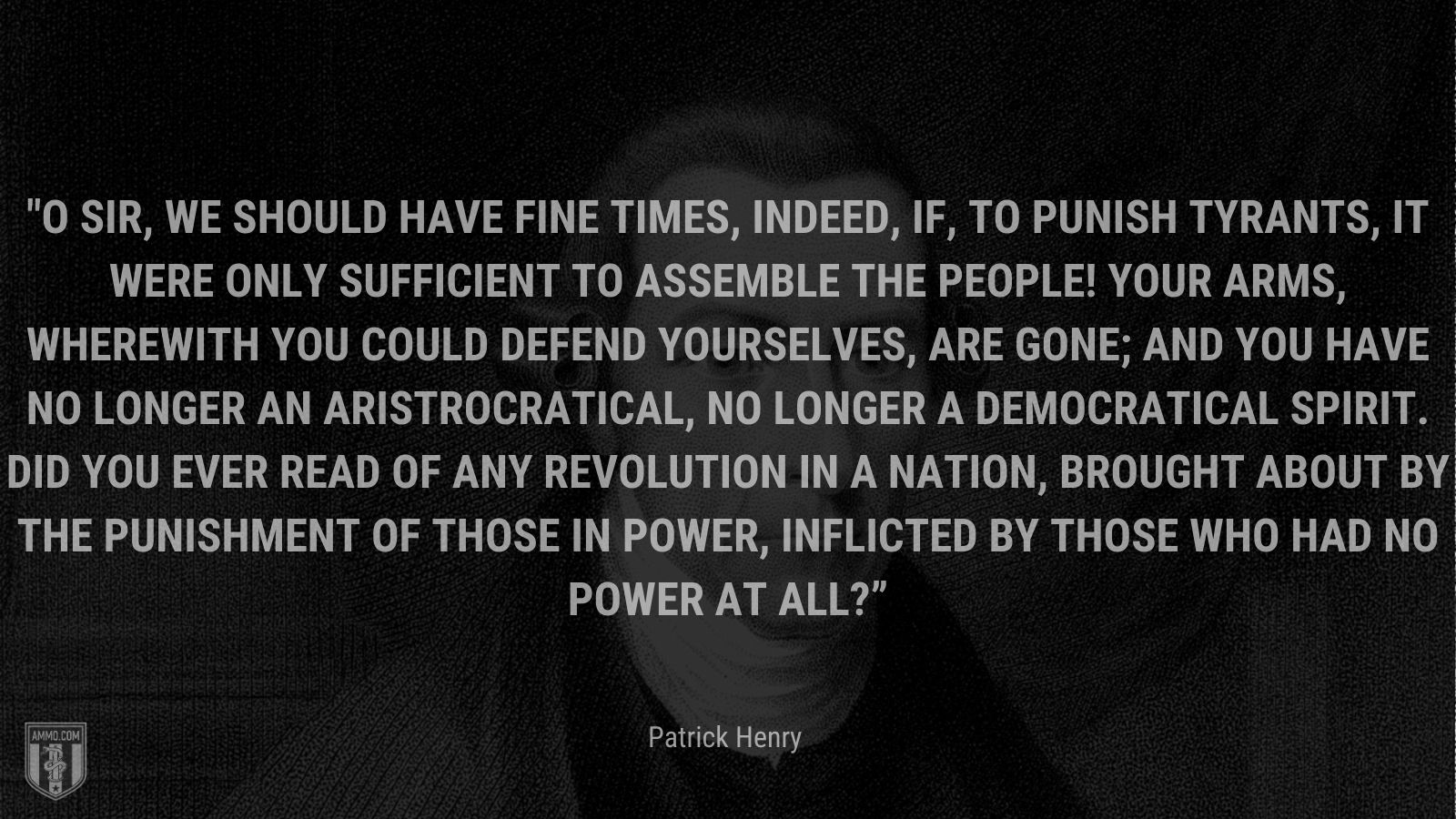 """""""O sir, we should have fine times, indeed, if, to punish tyrants, it were only sufficient to assemble the people! Your arms, wherewith you could defend yourselves, are gone; and you have no longer an aristrocratical, no longer a democratical spirit. Did you ever read of any revolution in a nation, brought about by the punishment of those in power, inflicted by those who had no power at all?"""" - Patrick Henry"""