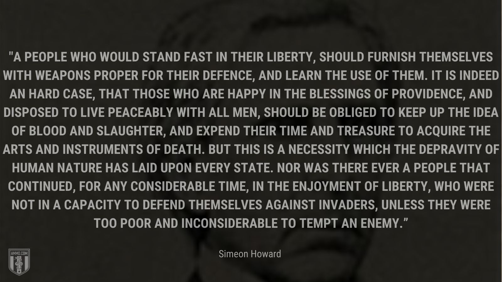 """""""A people who would stand fast in their liberty, should furnish themselves with weapons proper for their defence, and learn the use of them. It is indeed an hard case, that those who are happy in the blessings of providence, and disposed to live peaceably with all men, should be obliged to keep up the idea of blood and slaughter, and expend their time and treasure to acquire the arts and instruments of death. But this is a necessity which the depravity of human nature has laid upon every state. Nor was there ever a people that continued, for any considerable time, in the enjoyment of liberty, who were not in a capacity to defend themselves against invaders, unless they were too poor and inconsiderable to tempt an enemy."""" - Simeon Howard"""